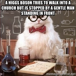 Science Cat - A HIGGS BOSON TRIES TO WALK INTO A CHURCH BUT IS STOPPED BY A GENTLE MAN STANDING IN FRONT