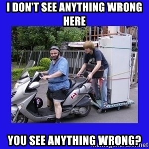 Motorfezzie - I don't see anything wrong here you see anything wrong?
