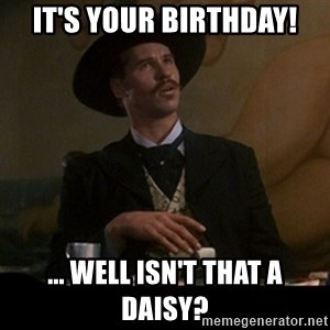Doc Holliday - IT'S YOUR BIRTHDAY! ... Well isn't that a daisy?