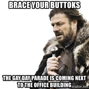 Winter is Coming - brace your buttoks the gay day parade is coming next to the office building