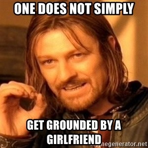 One Does Not Simply - one does not simply get grounded by a girlfriend
