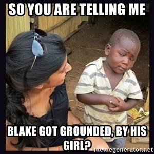 Skeptical third-world kid - so you are telling me  blake got grounded, by his girl?