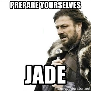 Prepare yourself - prepare yourselves jade