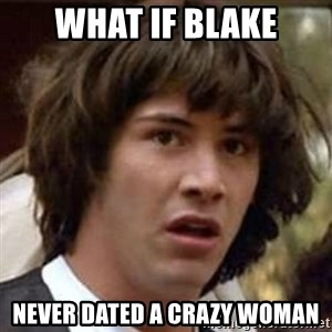 Conspiracy Keanu - what if blake never dated a crazy woman