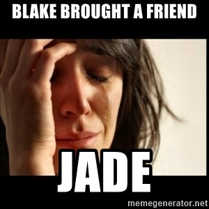 First World Problems - Blake brought a friend jade