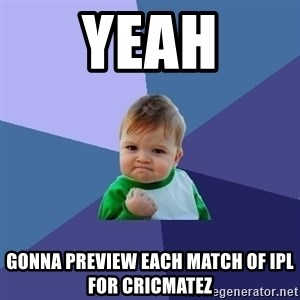 Success Kid - yeah gonna preview each match of ipl for cricmatez