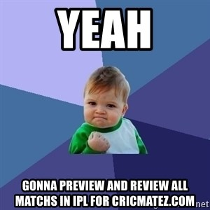 Success Kid - yeah gonna preview and review ALL matchS in IPL for cricmatez.com