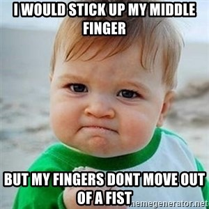 Victory Baby - i would stick up my middle finger but my fingers dont move out of a fist