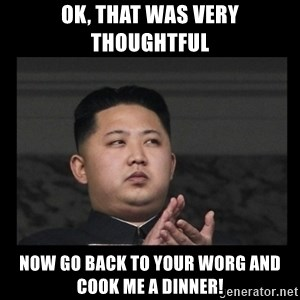 Kim Jong-hungry - OK, that was very thoughtful now go back to your worg and cook me a dinner!