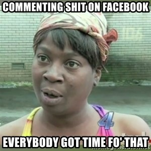 Everybody got time for that - commenting shit on facebook everybody got time fo' that
