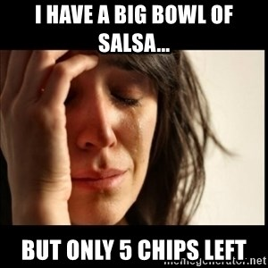 First World Problems - i have a big bowl of salsa... but only 5 chips left