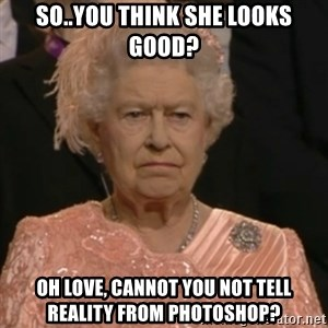 Queen Elizabeth Is Not Impressed  - so..you think she looks good? oh love, cannot you not tell reality from photoshop?