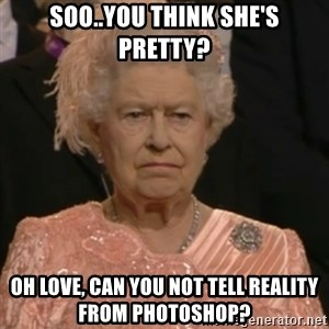 Queen Elizabeth Is Not Impressed  - soo..you think she's pretty? oh love, can you not tell reality from photoshop?