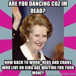 Margaret Thatcher - are you dancing coz im dead? now back to work- neds and chavs  who live on giro are waiting for your money