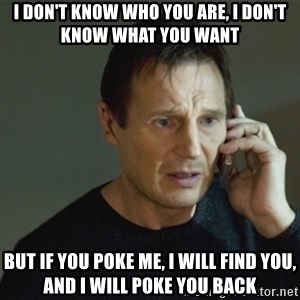 taken meme - I DON'T KNOW WHO YOU ARE, I DON'T KNOW WHAT YOU WANT BUT IF YOU POKE ME, I WILL FIND YOU, AND I WILL POKE YOU BACK
