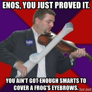 FiddlingRapert - Enos, you just proved it. You ain't got enough smarts to cover a frog's eyebrows.