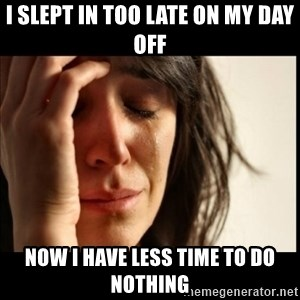 First World Problems - i slept in too late on my day off now i have less time to do nothing