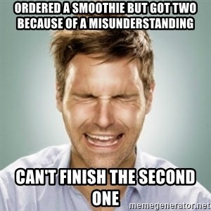 First World Problems Man - ordered a smoothie but got two because of a misunderstanding can't finish the second one