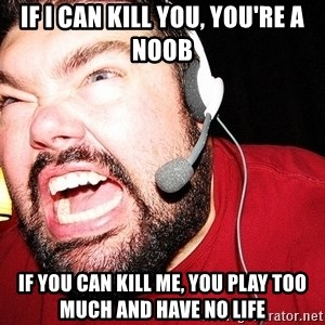 Angry Gamer - if i can kill you, you're a noob if you can kill me, you play too much and have no life