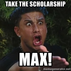 Pauly D Yelling - TAKE THE SCHOLARSHIP MAX!