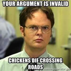 Dwight Meme - Your argument is invalid Chickens die crossing roads