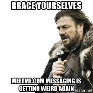 Prepare yourself - brace yourselves meetme.com messaging is getting weird again