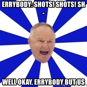 Crafty Randy - errybody: SHots! shots! sh- well okay, errybody but us