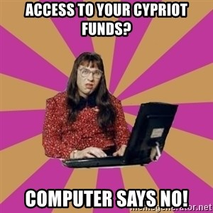 COMPUTER SAYS NO - access to your cypriot funds? computer says no!