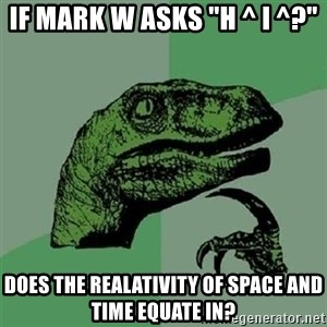 "Velociraptor Xd - IF MARK W ASKS ""h ^ I ^?"" Does the realativity of space and time equate in?"