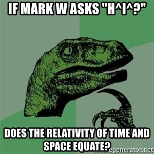 "Velociraptor Xd - if mark w asks ""h^i^?"" does the relativity of time and space equate?"