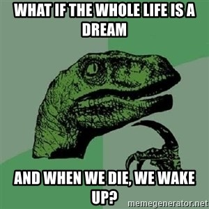 Philosoraptor - What If the whole life is a dream and when we die, we wake up?