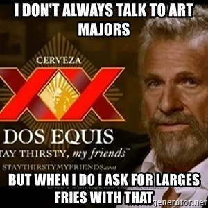 Dos Equis Man - I Don't Always Talk to Art Majors But when I do I ask for Larges Fries With that