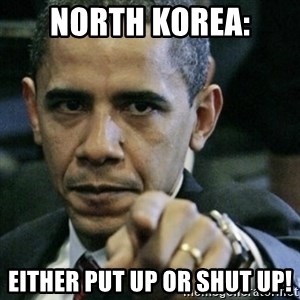Angry Obama  - North KoREA: Either pUT up or SHUT up!