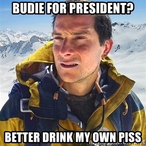 Bear Grylls Loneliness - Budie for president? better drink my own piss