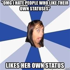 "Annoying Facebook Girl - ""OMG I hate people who like their own statuses"" Likes her own status"