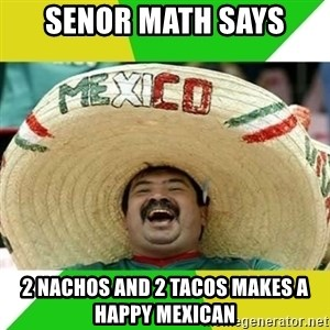 Happy Mexican - Senor math says 2 nachos and 2 tacos makes a happy mexican