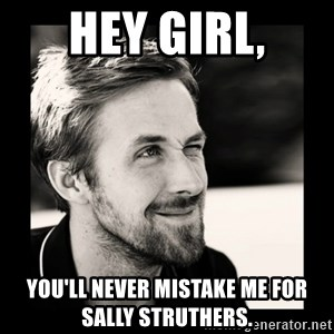 Ryan Gosling 1  - Hey girl, you'll never mistake me for sally struthers.