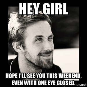 Ryan Gosling 1  - hey girl hope i'll see you this weekend, even with one eye closed.