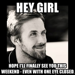 Ryan Gosling 1  - hey girl hope i'll finally see you this weekend - even with one eye closed