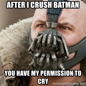 Bane - after i crush batman you have my permission to cry