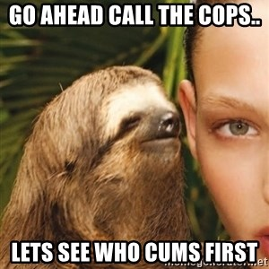 The Rape Sloth - Go ahead call the cops..  Lets see who cums first