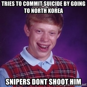 Bad Luck Brian - tries to commit suicide by going to north korea snipers dont shoot him
