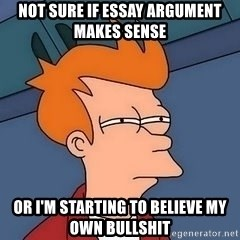 Fry squint - Not sure if essay argument makes sense Or I'm starting to believe my own bullshit