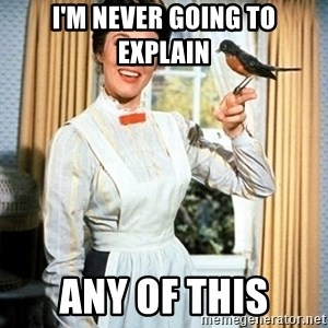 Mary Poppins - I'm Never Going to explain any of this
