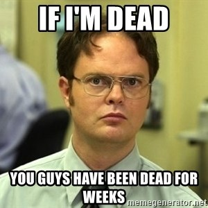 Dwight Schrute - If I'm dead you guys have been dead for weeks
