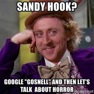 "Willy Wonka - Sandy hook? google ""gosnell"" and then let's talk  about horror"