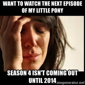 First World Problems - want to watch the next episode of my little pony season 4 isn't coming out until 2014