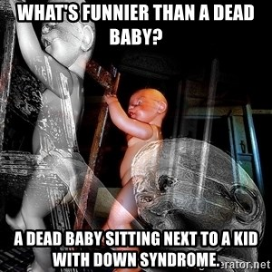 dead babies - What's funnier than a dead baby?  A dead baby sitting next to a kid with down syndrome.