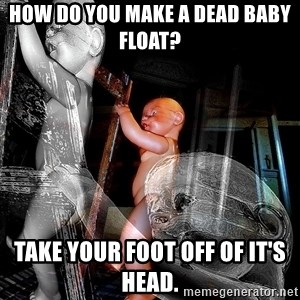 dead babies - How do you make a dead baby float?  Take your foot off of it's head.