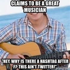 "Guitar douchebag - Claims to be a great musician ""hey, why is there a hashtag after F? This ain't twitter!"""